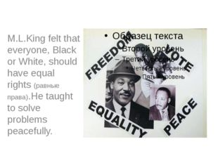 M.L.King felt that everyone, Black or White, should have equal rights (равны