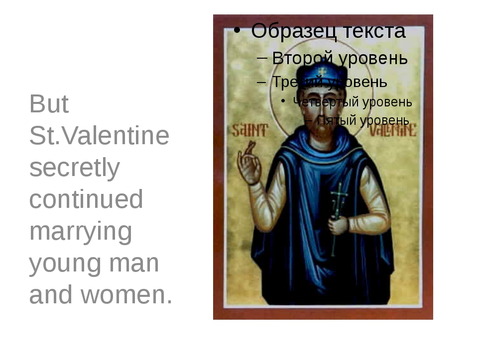 But St.Valentine secretly continued marrying young man and women.