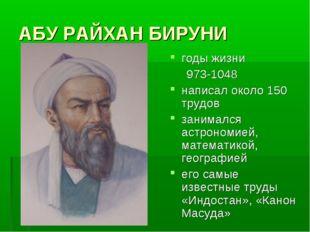 АБУ РАЙХАН БИРУНИ годы жизни 973-1048 написал около 150 трудов занимался астр