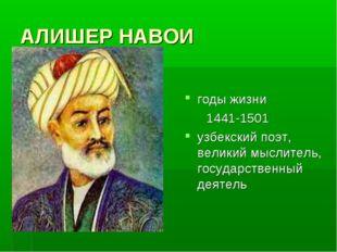 АЛИШЕР НАВОИ годы жизни 1441-1501 узбекский поэт, великий мыслитель, государс