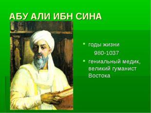 АБУ АЛИ ИБН СИНА годы жизни 980-1037 гениальный медик, великий гуманист Востока