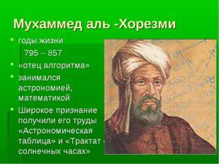 Мухаммед аль -Хорезми годы жизни 795 – 857 «отец алгоритма» занимался астроно