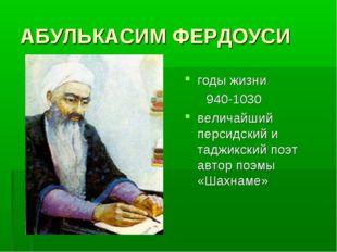 АБУЛЬКАСИМ ФЕРДОУСИ годы жизни 940-1030 величайший персидский и таджикский по