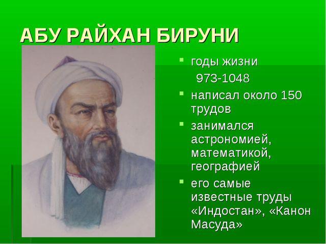 АБУ РАЙХАН БИРУНИ годы жизни 973-1048 написал около 150 трудов занимался астр...