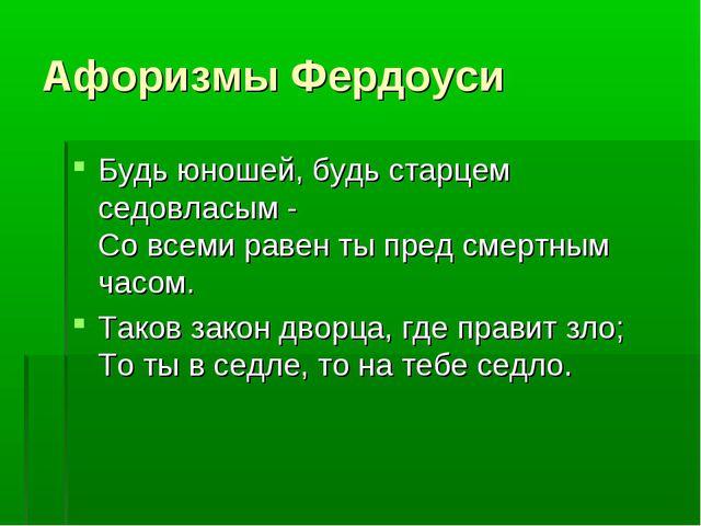 Афоризмы Фердоуси Будь юношей, будь старцем седовласым - Со всеми равен ты пр...