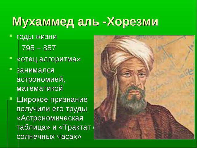 Мухаммед аль -Хорезми годы жизни 795 – 857 «отец алгоритма» занимался астроно...
