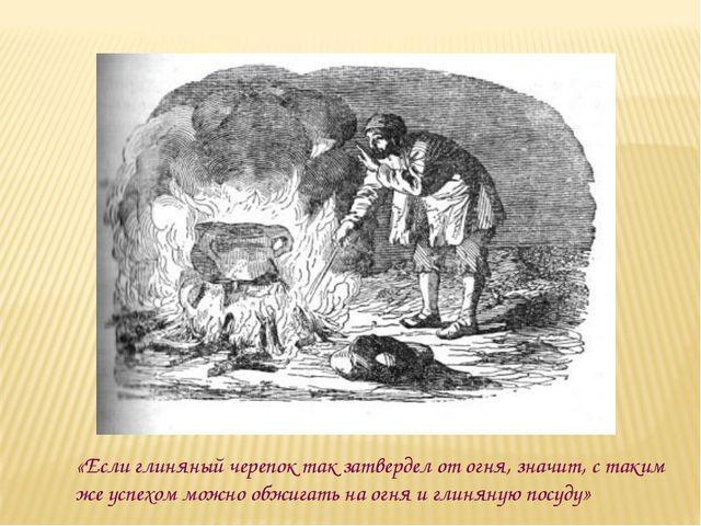 «Если глиняный черепок так затвердел от огня, значит, с таким же успехом можн...
