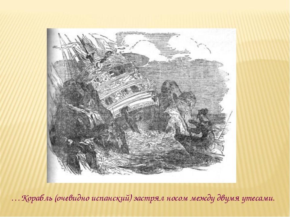 …Корабль (очевидно испанский) застрял носом между двумя утесами.