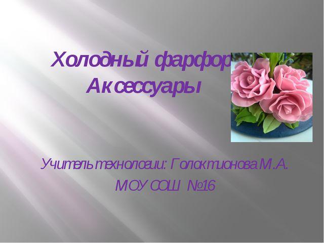 Холодный фарфор Аксессуары Учитель технологии: Голоктионова М.А. МОУ СОШ № 16