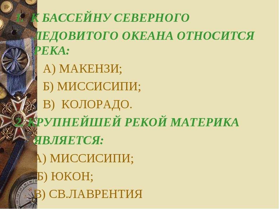 1. К БАССЕЙНУ СЕВЕРНОГО ЛЕДОВИТОГО ОКЕАНА ОТНОСИТСЯ РЕКА: А) МАКЕНЗИ; Б)...