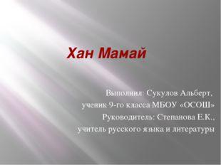 Хан Мамай Выполнил: Сукулов Альберт, ученик 9-го класса МБОУ «ОСОШ» Руководит