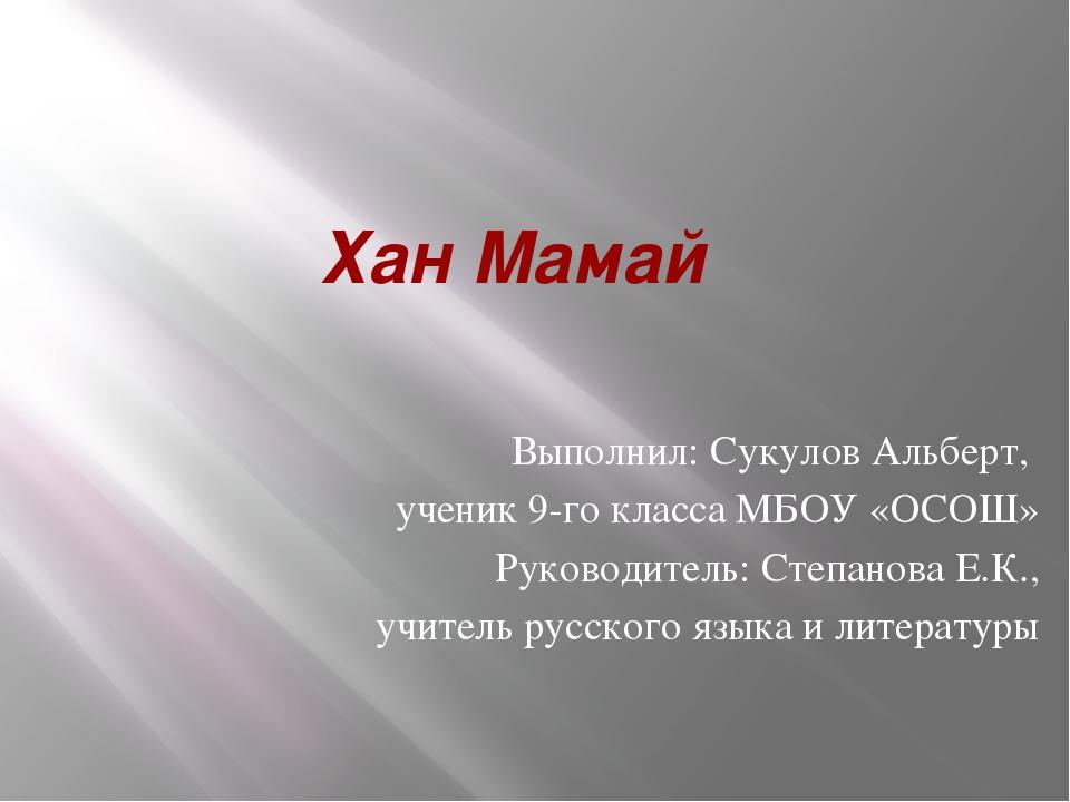 Хан Мамай Выполнил: Сукулов Альберт, ученик 9-го класса МБОУ «ОСОШ» Руководит...