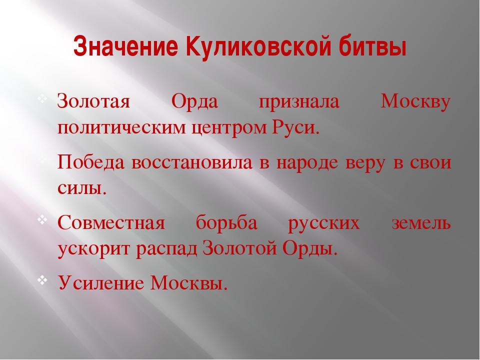 Значение Куликовской битвы Золотая Орда признала Москву политическим центром...