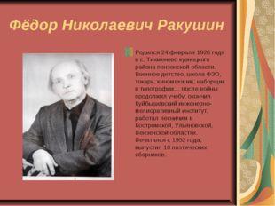 Фёдор Николаевич Ракушин Родился 24 февраля 1926 года в с. Тихменево кузнецко