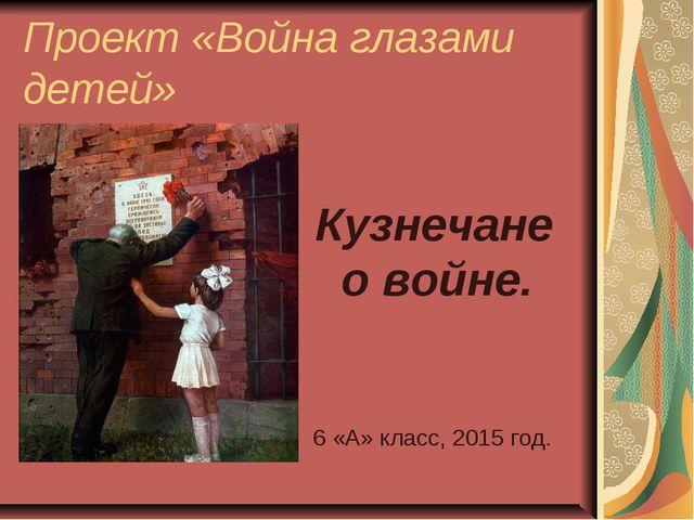 Проект «Война глазами детей» Кузнечане о войне. 6 «А» класс, 2015 год.