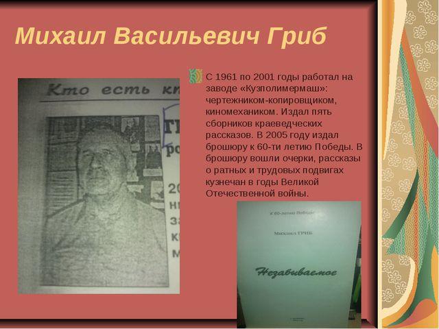 Михаил Васильевич Гриб С 1961 по 2001 годы работал на заводе «Кузполимермаш»:...