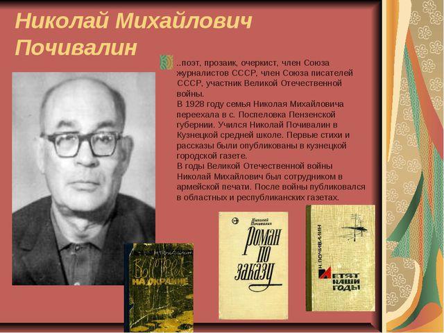 Николай Михайлович Почивалин ..поэт, прозаик, очеркист, член Союза журналисто...