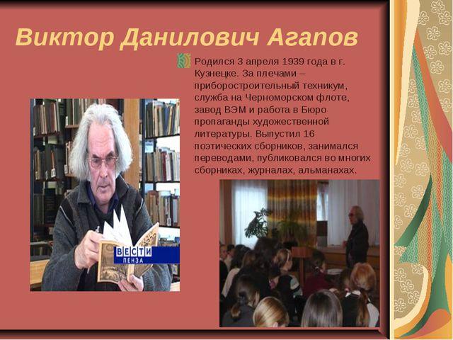 Виктор Данилович Агапов Родился 3 апреля 1939 года в г. Кузнецке. За плечами...
