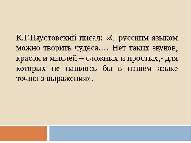 К.Г.Паустовский писал: «С русским языком можно творить чудеса.… Нет таких зву...