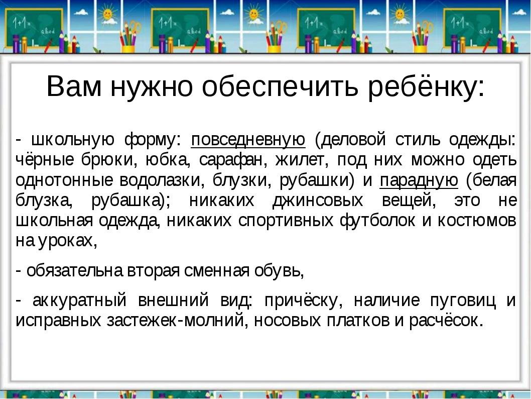 Вам нужно обеспечить ребёнку: - школьную форму: повседневную (деловой стиль о...