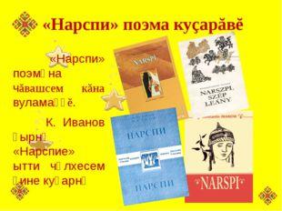 «Нарспи» поэма куçарăвĕ «Нарспи» поэмӑна чăвашсем кăна вуламаҫҫĕ. К. Иванов