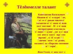 Константин Васильевич Иванов пӗтӗм пурнӑҫне, ҫиҫсе тӑракан тивлетлӗ талантне