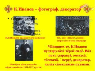 К.Иванов – фотограф, декоратор Чăннипех те, К.Иванов пултарулăхĕ тĕрлĕ енлĕ.