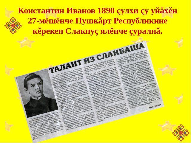 Константин Иванов 1890 çулхи çу уйăхĕн 27-мĕшĕнче Пушкăрт Республикине кĕреке...