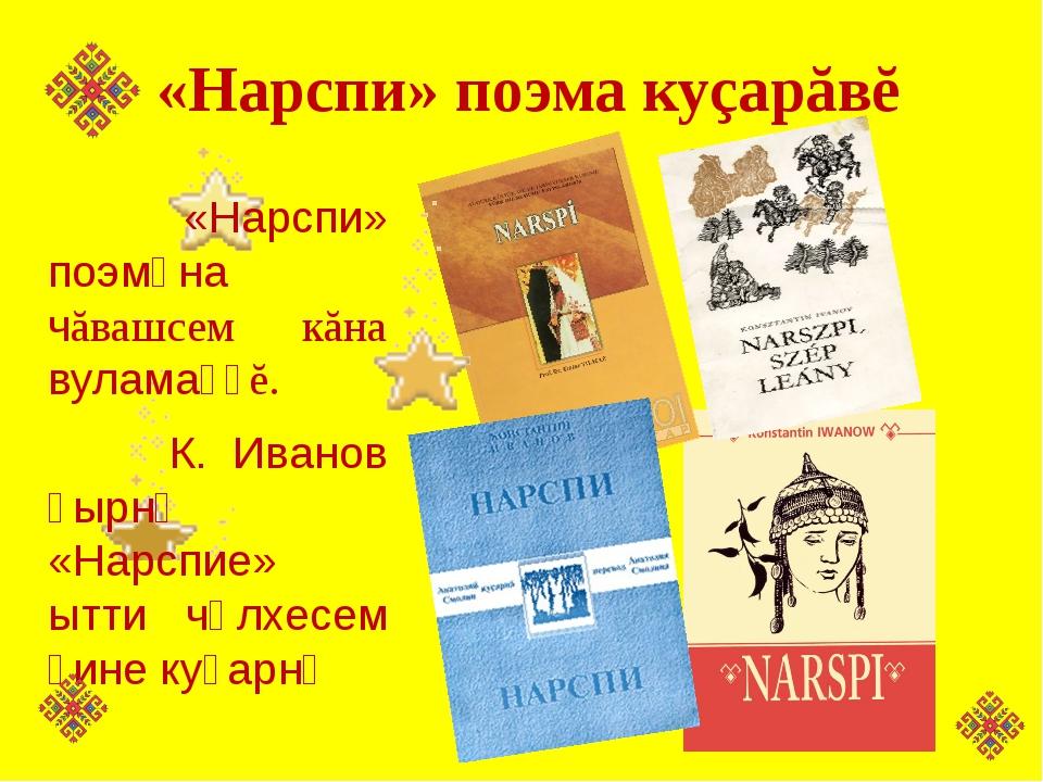 «Нарспи» поэма куçарăвĕ «Нарспи» поэмӑна чăвашсем кăна вуламаҫҫĕ. К. Иванов...