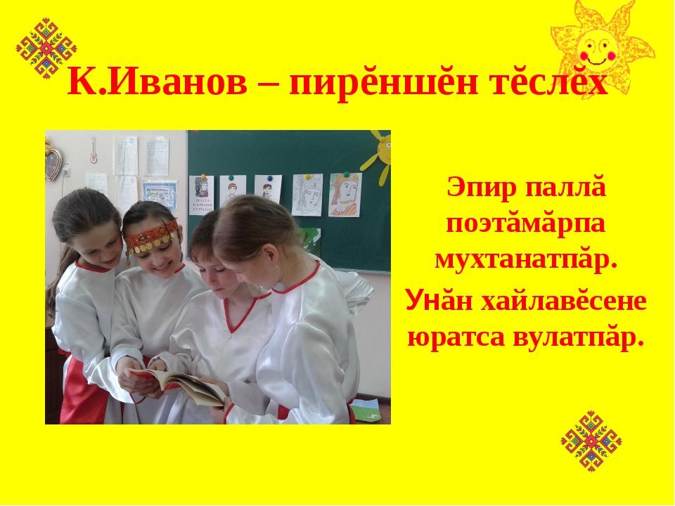 К.Иванов – пирĕншĕн тĕслĕх Эпир паллă поэтăмăрпа мухтанатпăр. Унăн хайлавĕсен...