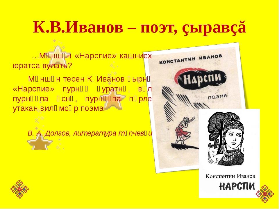 К.В.Иванов – поэт, çыравçă …Мӗншӗн «Нарспие» кашниех юратса вулать? Мӗншӗн те...