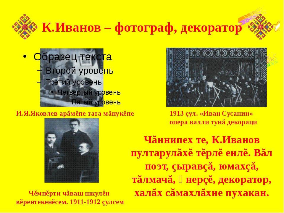 К.Иванов – фотограф, декоратор Чăннипех те, К.Иванов пултарулăхĕ тĕрлĕ енлĕ....