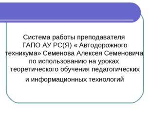 Система работы преподавателя ГАПО АУ РС(Я) « Автодорожного техникума» Семено