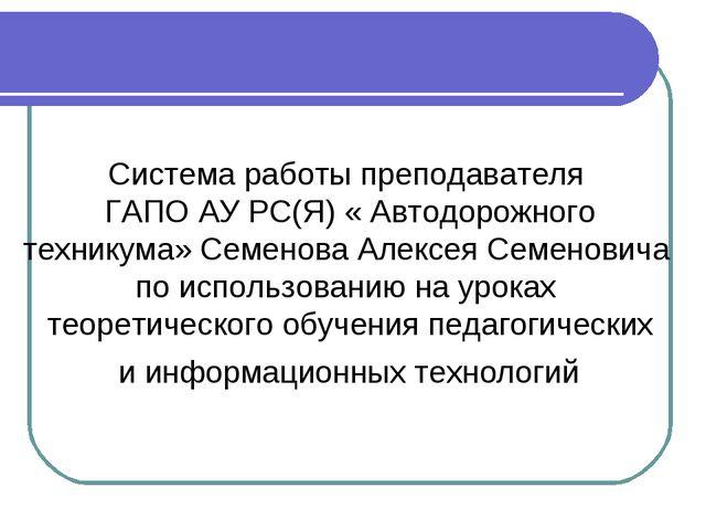 Система работы преподавателя ГАПО АУ РС(Я) « Автодорожного техникума» Семено...