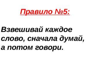 Правило №5: Взвешивай каждое слово, сначала думай, а потом говори.