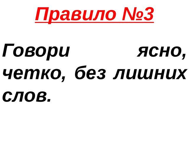Правило №3 Говори ясно, четко, без лишних слов.