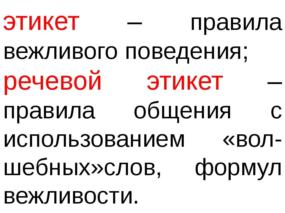 этикет – правила вежливого поведения; речевой этикет – правила общения с испо...