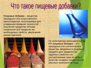 Пищевые добавки – вещества природного или искусственного происхождения, испол