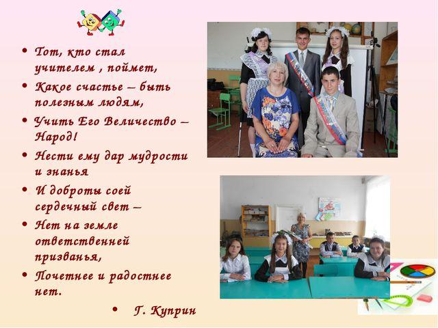 Тот, кто стал учителем , поймет, Какое счастье – быть полезным людям, Учить Е...