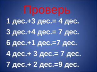 Проверь 1 дес.+3 дес.= 4 дес. 3 дес.+4 дес.= 7 дес. 6 дес.+1 дес.=7 дес. 4 де