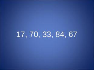 17, 70, 33, 84, 67