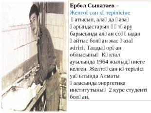 Ербол Сыпатаев–Желтоқсан көтерілісінеқатысып, алаңда қазақ қарындастарын қ