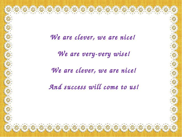We are clever, we are nice! We are very-very wise! We are clever, we are nice...