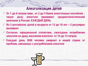 Алкоголизация детей От 1 до 6 литров пива , от 2 до 5 банок алкогольных кокте