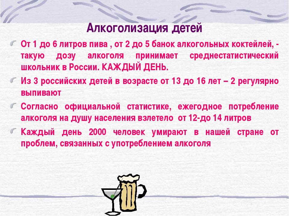 Алкоголизация детей От 1 до 6 литров пива , от 2 до 5 банок алкогольных кокте...