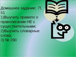Домашнее задание: П. 51 Выучить правило о правописании НЕ с существительными;