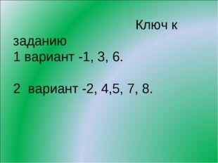 Ключ к заданию 1 вариант -1, 3, 6. 2 вариант -2, 4,5, 7, 8.