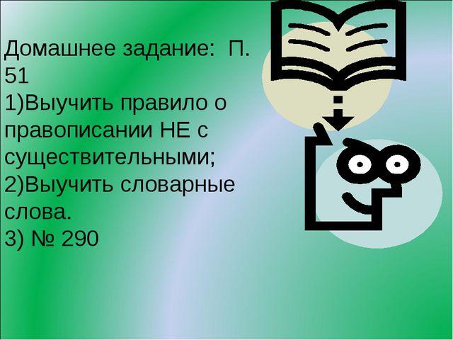 Домашнее задание: П. 51 Выучить правило о правописании НЕ с существительными;...