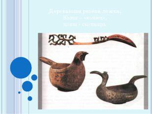 Деревянная резная ложка, Ковш – «конюх», ковш - скопкарь