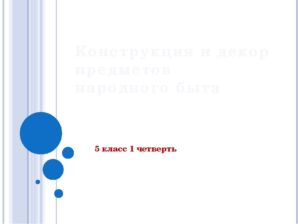 Конструкция и декор предметов народного быта 5 класс 1 четверть